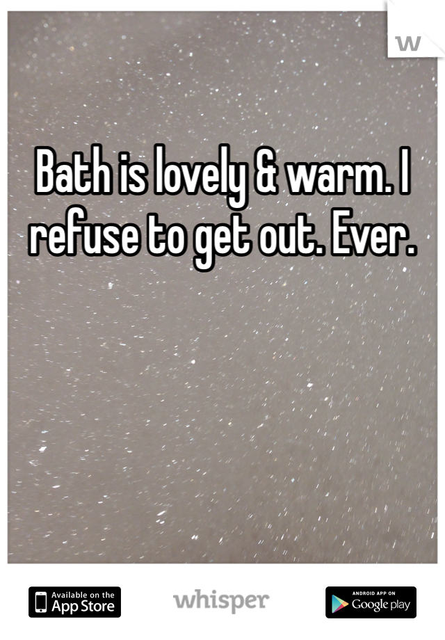 Bath is lovely & warm. I refuse to get out. Ever.
