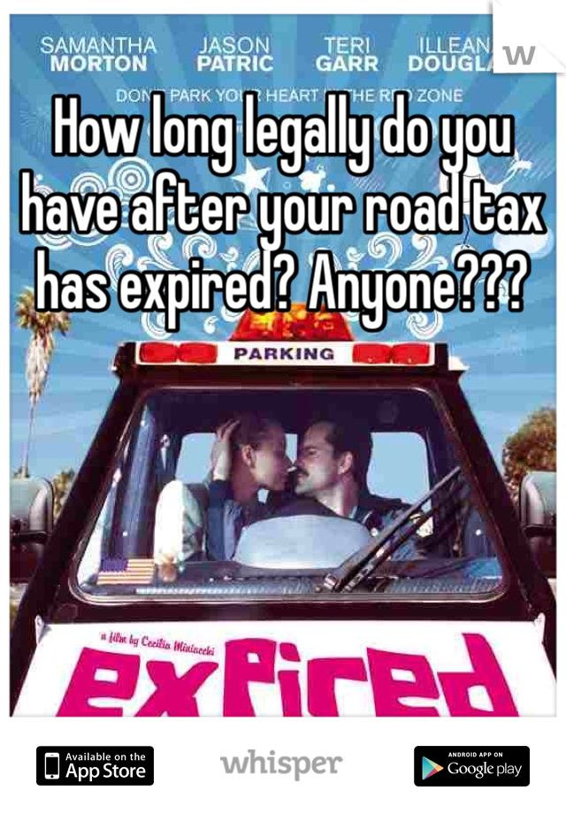 How long legally do you have after your road tax has expired? Anyone???