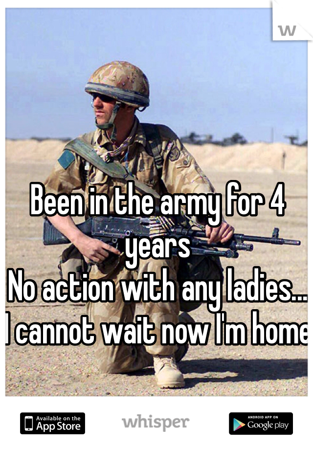 Been in the army for 4 years No action with any ladies... I cannot wait now I'm home