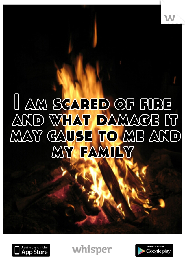 I am scared of fire and what damage it may cause to me and my family
