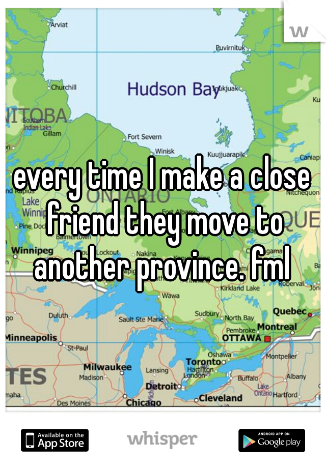 every time I make a close friend they move to another province. fml