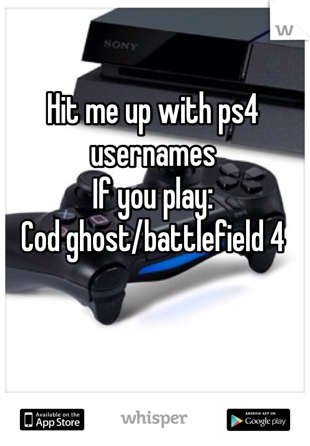 Hit me up with ps4 usernames If you play: Cod ghost/battlefield 4