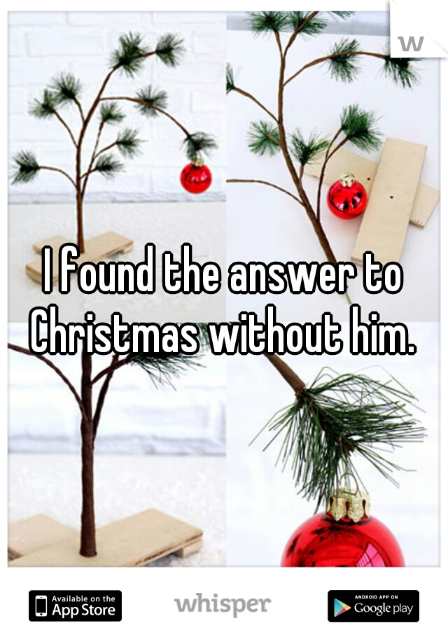 I found the answer to Christmas without him.