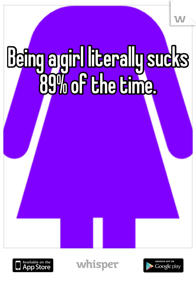 Being a girl literally sucks 89% of the time.