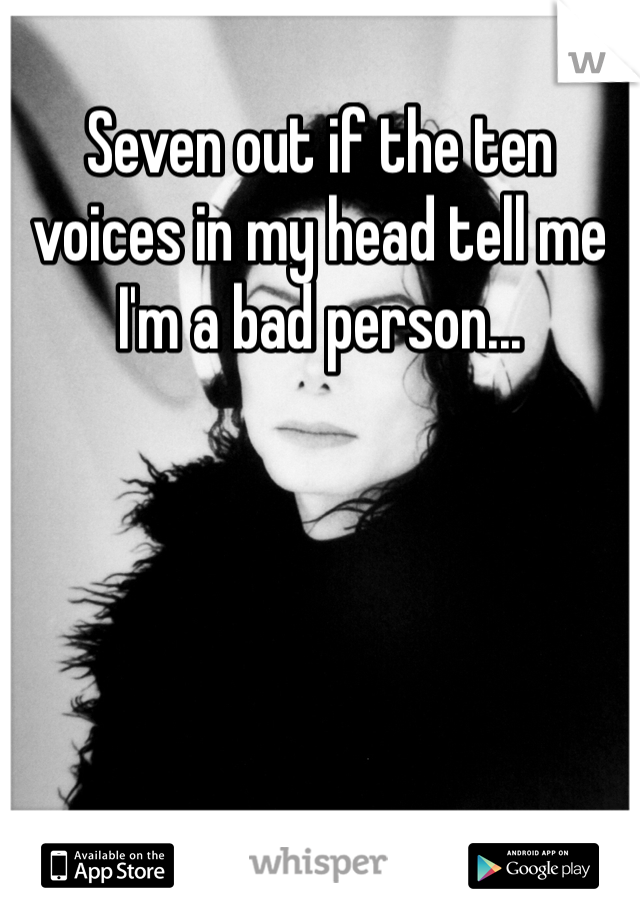 Seven out if the ten voices in my head tell me I'm a bad person...