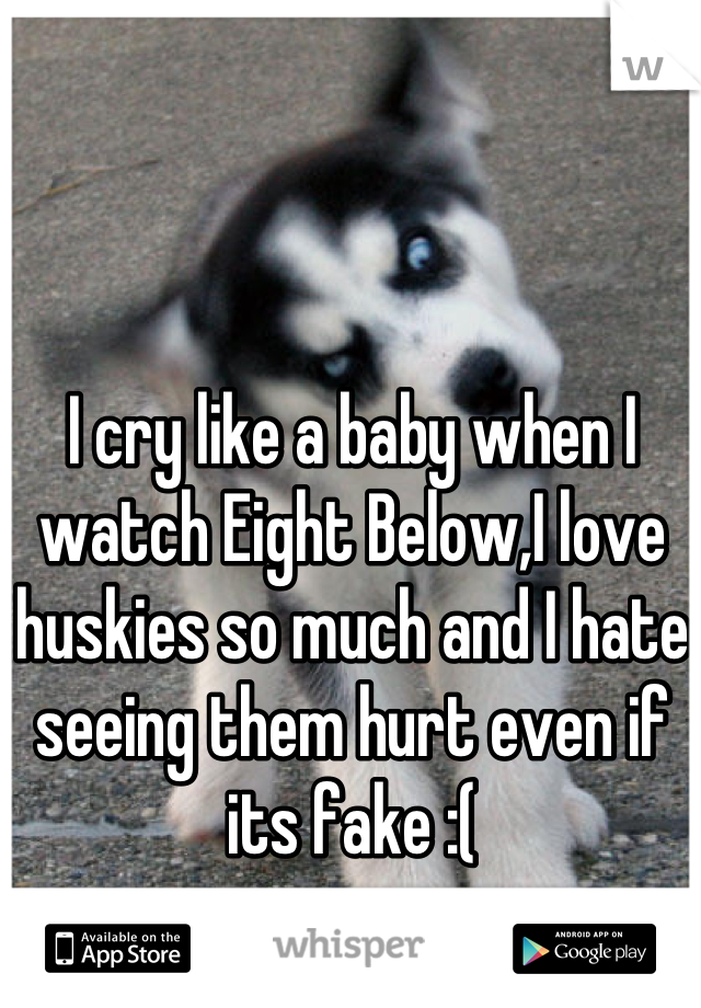 I cry like a baby when I watch Eight Below,I love huskies so much and I hate seeing them hurt even if its fake :(