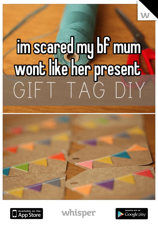 im scared my bf mum wont like her present