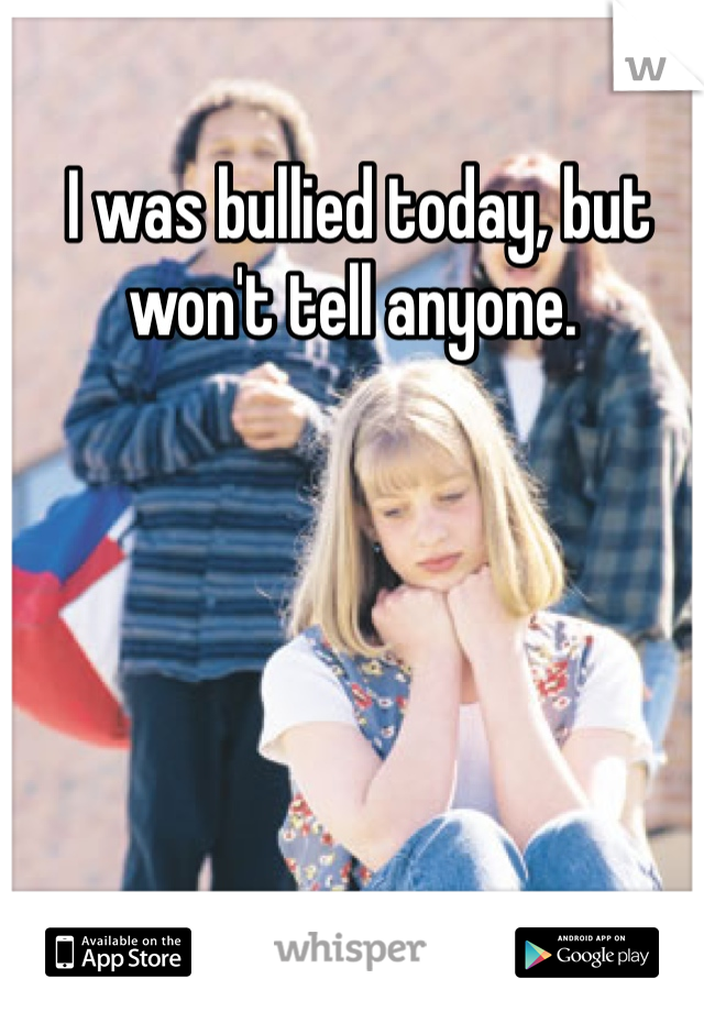 I was bullied today, but won't tell anyone.