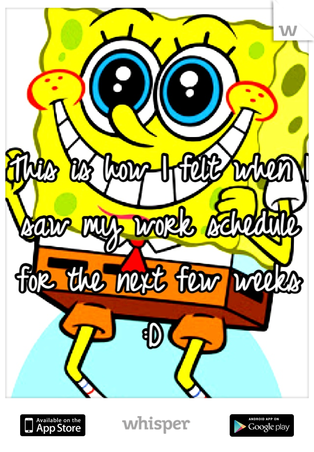This is how I felt when I saw my work schedule for the next few weeks :D