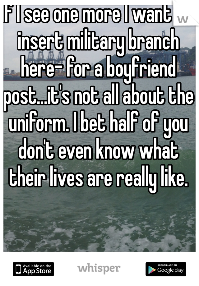 If I see one more I want a -insert military branch here- for a boyfriend post...it's not all about the uniform. I bet half of you don't even know what their lives are really like.
