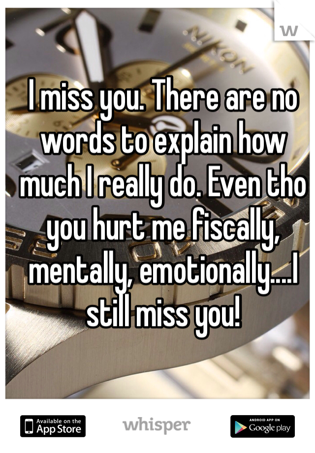 I miss you. There are no words to explain how much I really do. Even tho you hurt me fiscally, mentally, emotionally....I still miss you!