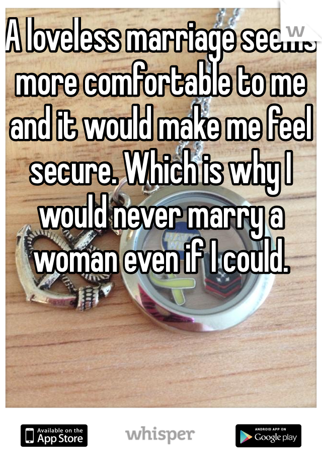 A loveless marriage seems more comfortable to me and it would make me feel secure. Which is why I would never marry a woman even if I could.