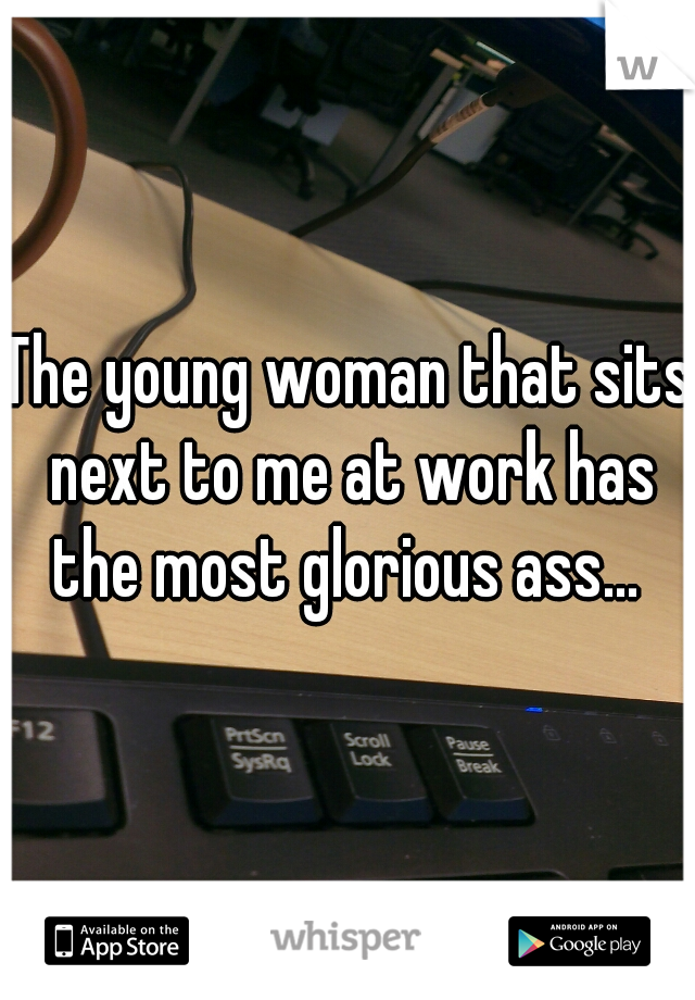 The young woman that sits next to me at work has the most glorious ass...