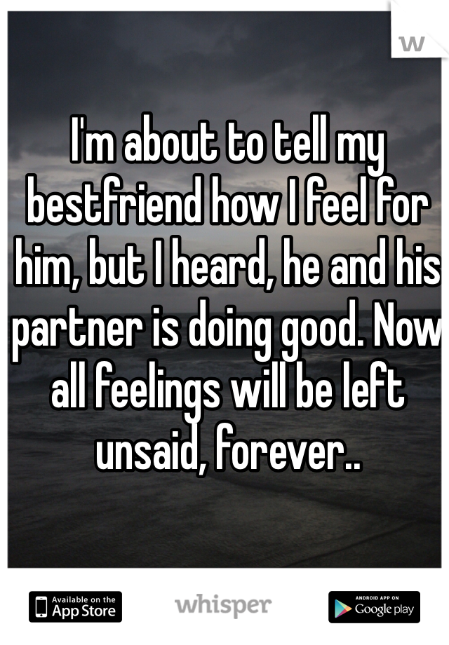 I'm about to tell my bestfriend how I feel for him, but I heard, he and his partner is doing good. Now all feelings will be left unsaid, forever..