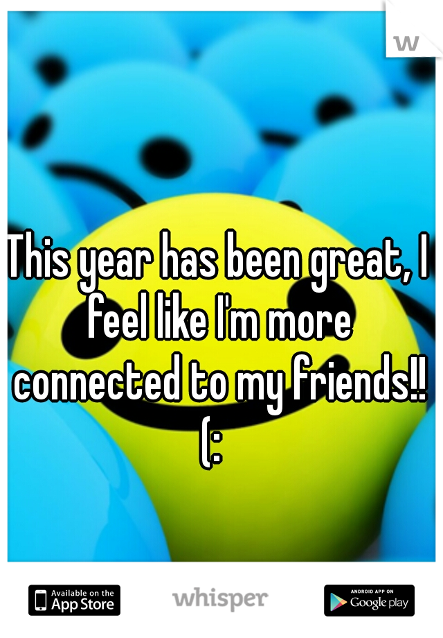 This year has been great, I feel like I'm more connected to my friends!! (: