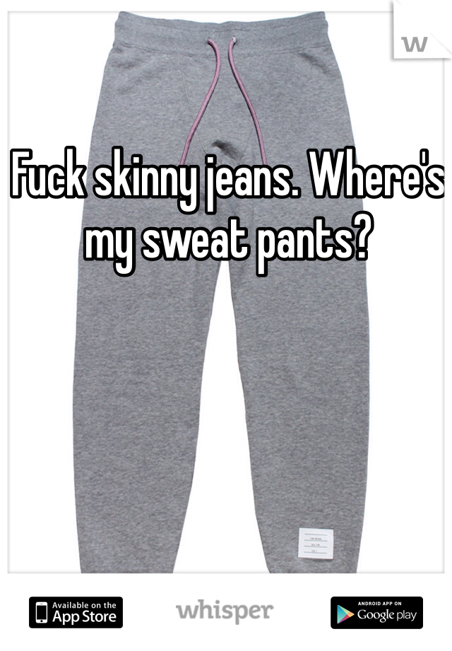 Fuck skinny jeans. Where's my sweat pants?