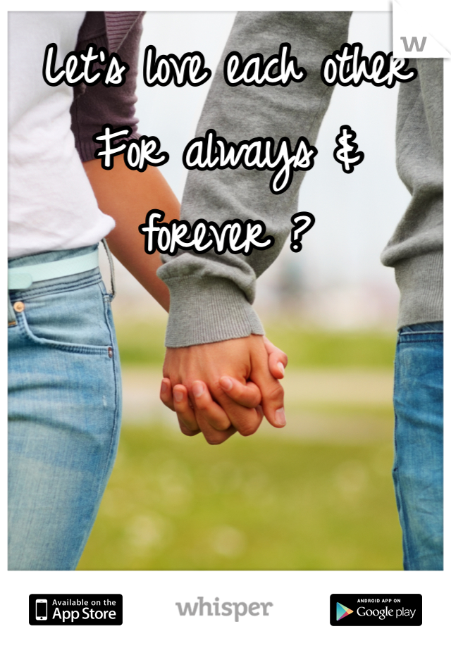 Let's love each other  For always & forever ?
