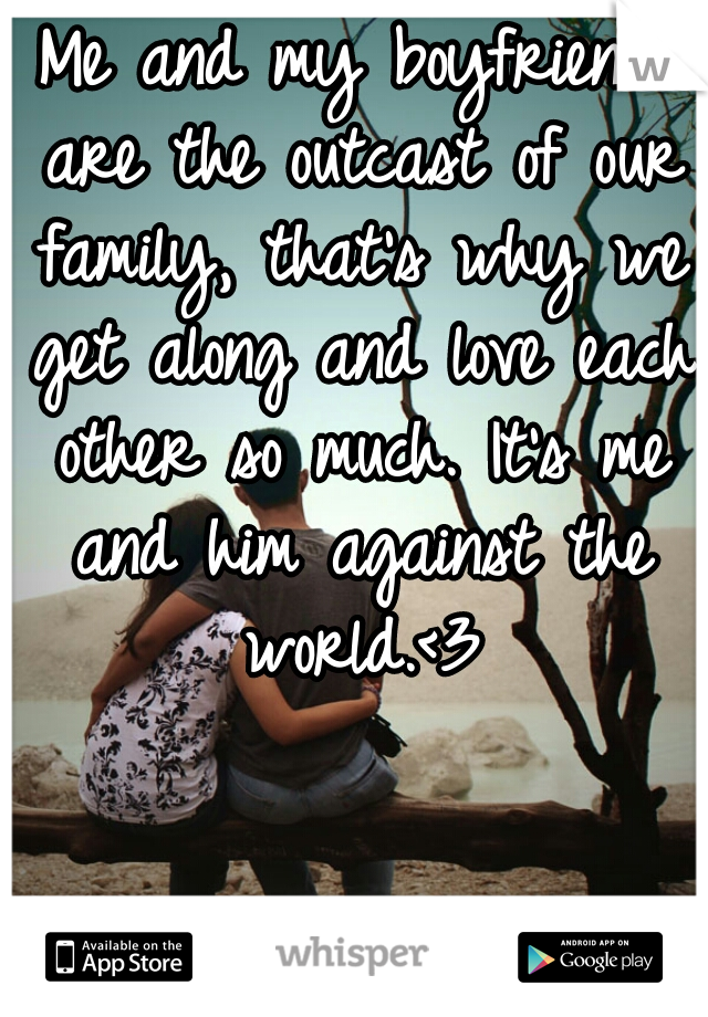 Me and my boyfriend are the outcast of our family, that's why we get along and love each other so much. It's me and him against the world.<3