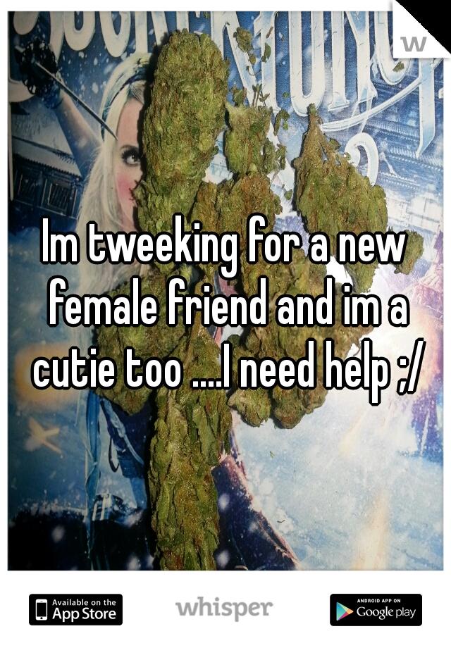Im tweeking for a new female friend and im a cutie too ....I need help ;/