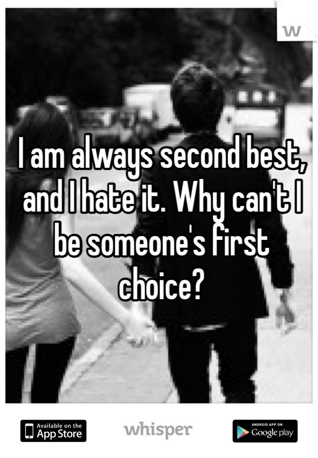 I am always second best, and I hate it. Why can't I be someone's first choice?