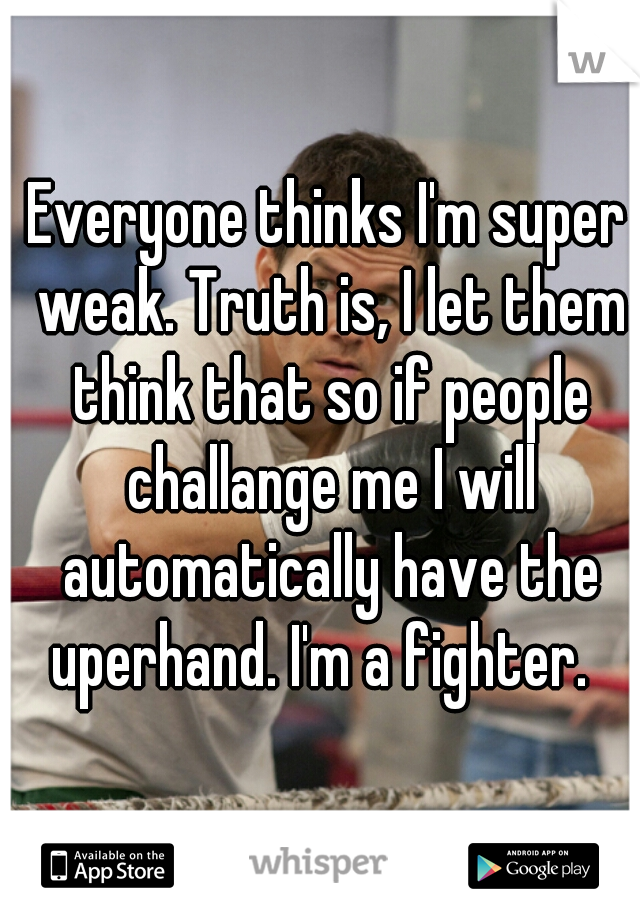 Everyone thinks I'm super weak. Truth is, I let them think that so if people challange me I will automatically have the uperhand. I'm a fighter.