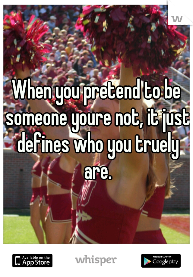 When you pretend to be someone youre not, it just defines who you truely are.