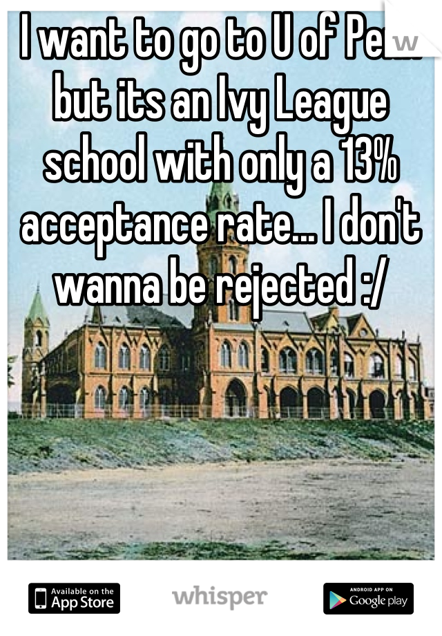 I want to go to U of Penn but its an Ivy League school with only a 13% acceptance rate... I don't wanna be rejected :/