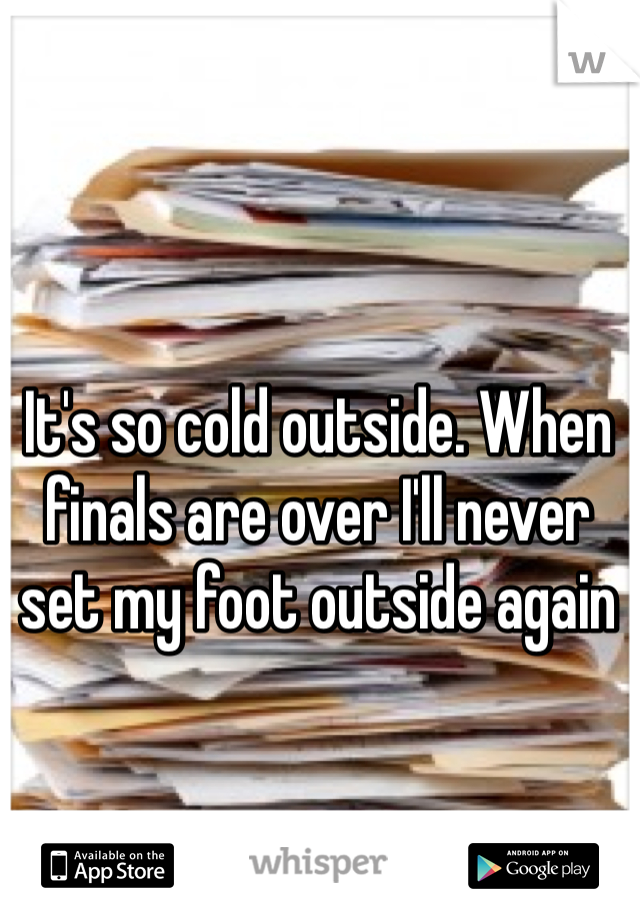 It's so cold outside. When finals are over I'll never set my foot outside again