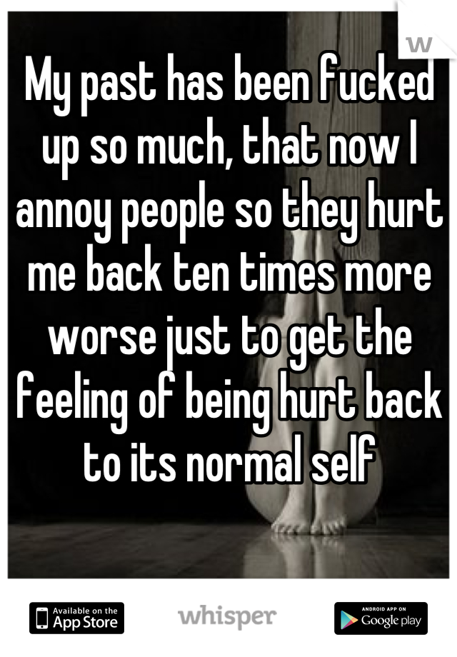 My past has been fucked up so much, that now I annoy people so they hurt me back ten times more worse just to get the feeling of being hurt back to its normal self