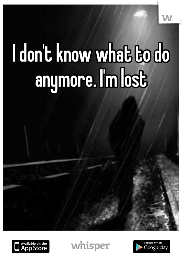 I don't know what to do anymore. I'm lost