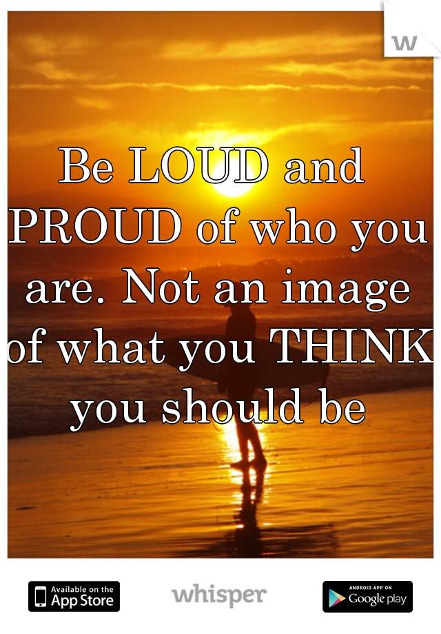 Be LOUD and PROUD of who you are. Not an image of what you THINK you should be