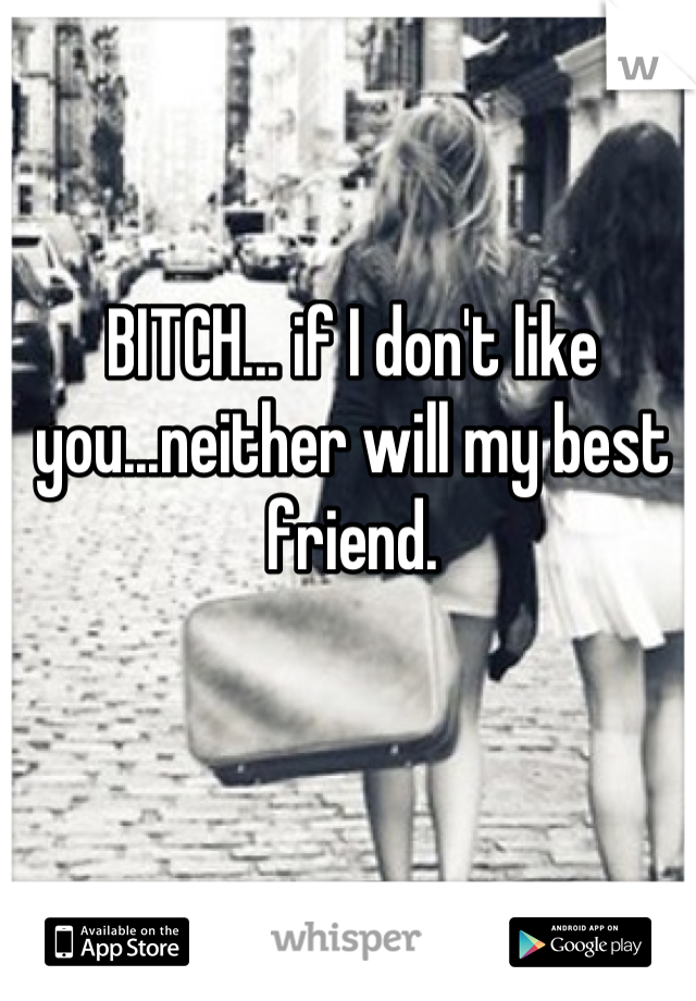 BITCH... if I don't like you...neither will my best friend.