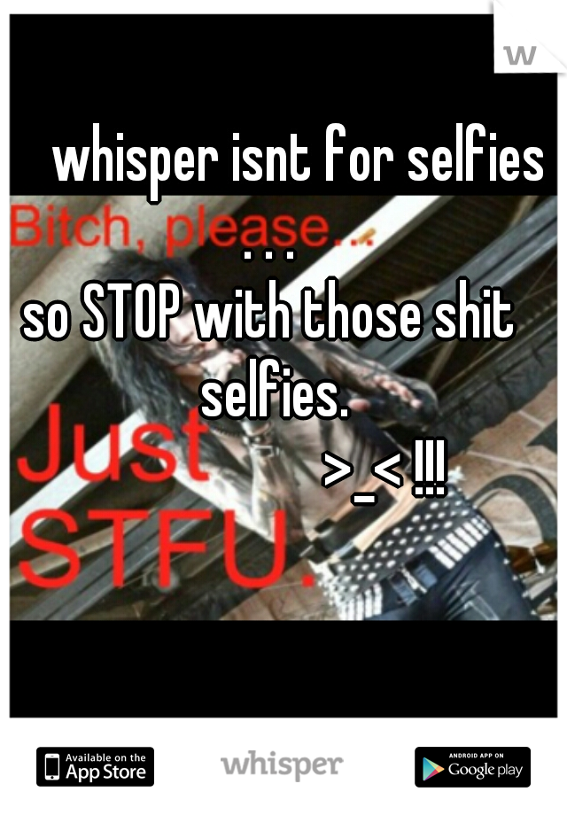 whisper isnt for selfies . . .  so STOP with those shit selfies.                     >_< !!!