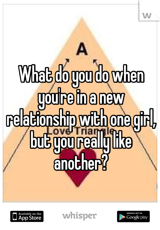 What do you do when you're in a new relationship with one girl, but you really like another?