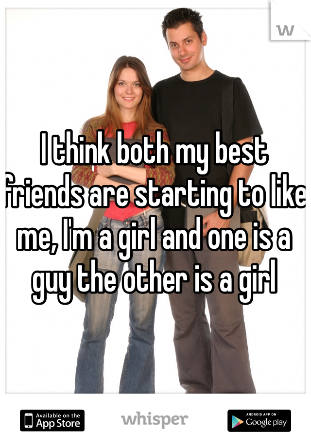 I think both my best friends are starting to like me, I'm a girl and one is a guy the other is a girl