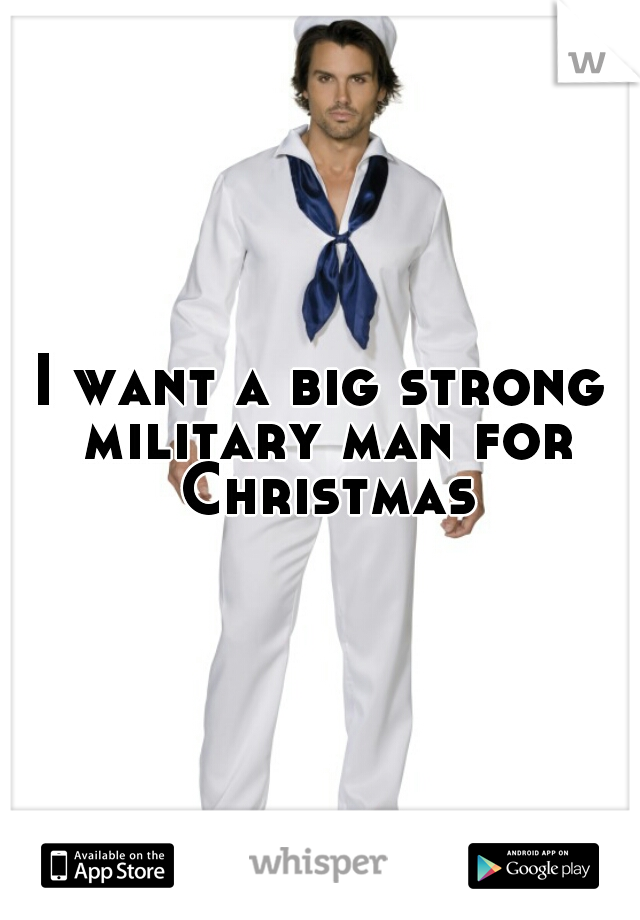 I want a big strong military man for Christmas