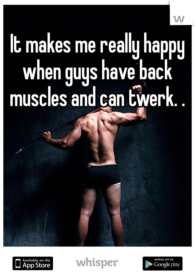 It makes me really happy when guys have back muscles and can twerk. .