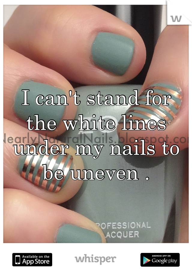 I can't stand for the white lines under my nails to be uneven .