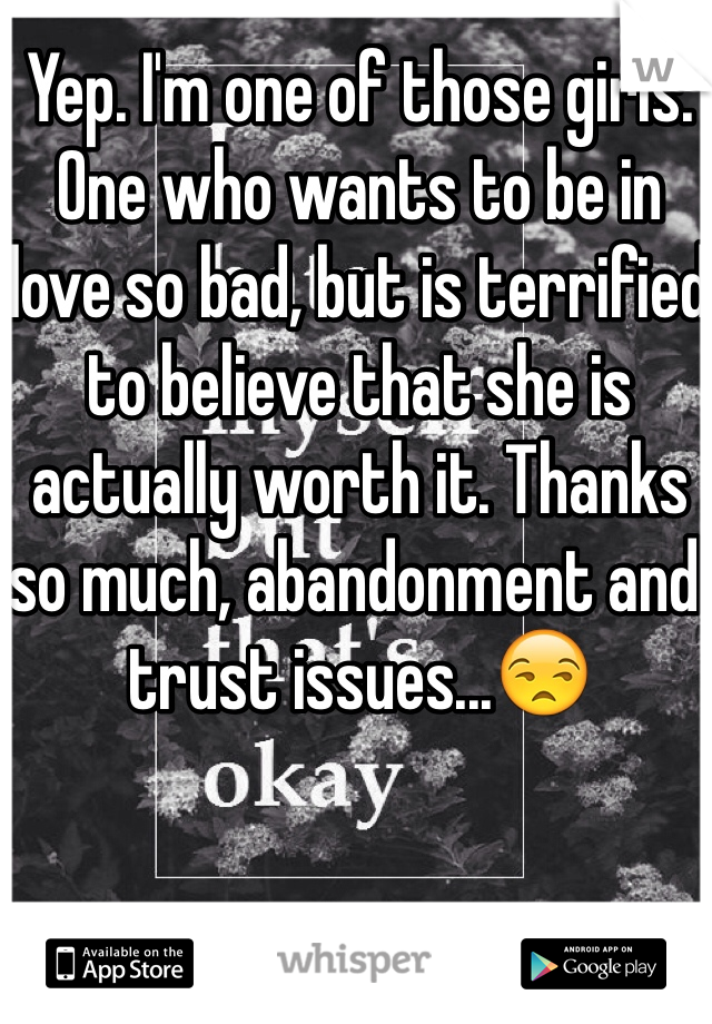 Yep. I'm one of those girls. One who wants to be in love so bad, but is terrified to believe that she is actually worth it. Thanks so much, abandonment and trust issues...😒
