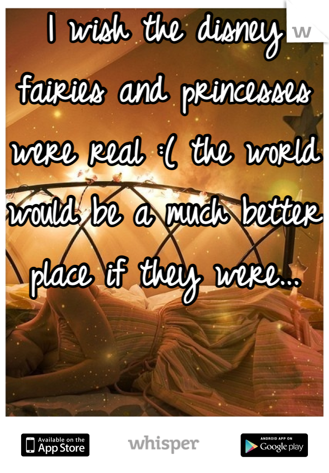 I wish the disney fairies and princesses were real :( the world would be a much better place if they were...