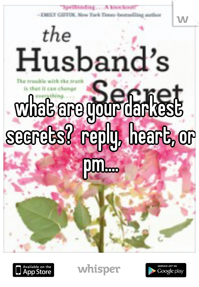 what are your darkest secrets?  reply,  heart, or pm....