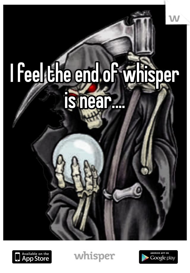 I feel the end of whisper is near....