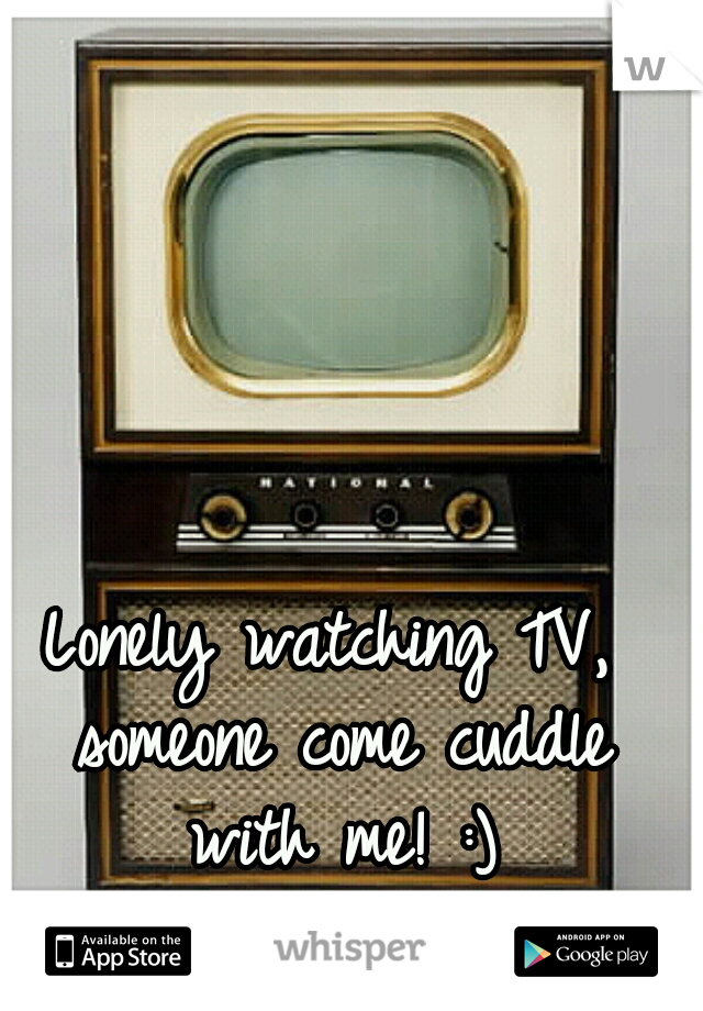 Lonely watching TV, someone come cuddle with me! :)