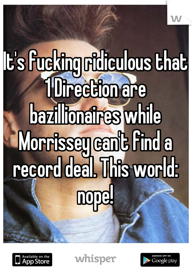 It's fucking ridiculous that 1 Direction are bazillionaires while Morrissey can't find a record deal. This world: nope!