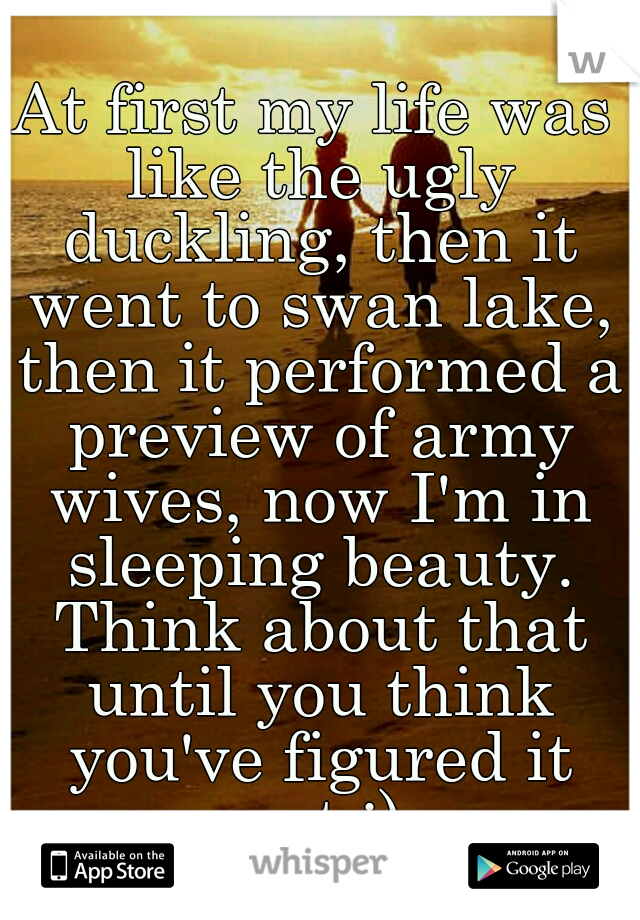 At first my life was like the ugly duckling, then it went to swan lake, then it performed a preview of army wives, now I'm in sleeping beauty. Think about that until you think you've figured it out ;)