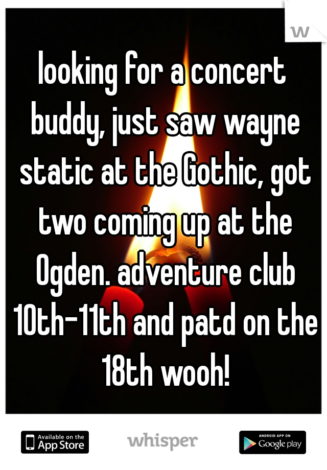 looking for a concert buddy, just saw wayne static at the Gothic, got two coming up at the Ogden. adventure club 10th-11th and patd on the 18th wooh!