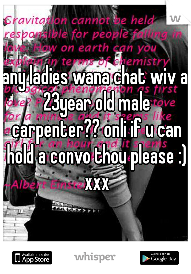 any ladies wana chat wiv a 23year old male carpenter?? onli if u can hold a convo thou please :) xxx