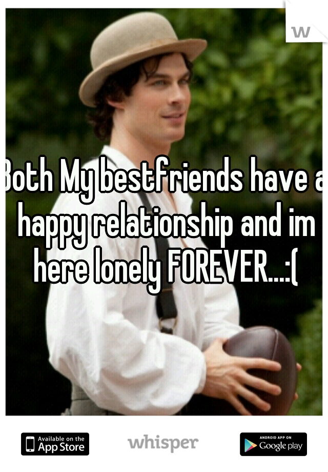 Both My bestfriends have a happy relationship and im here lonely FOREVER...:(