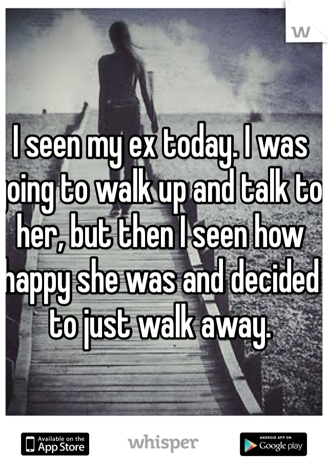 I seen my ex today. I was going to walk up and talk to her, but then I seen how happy she was and decided to just walk away.