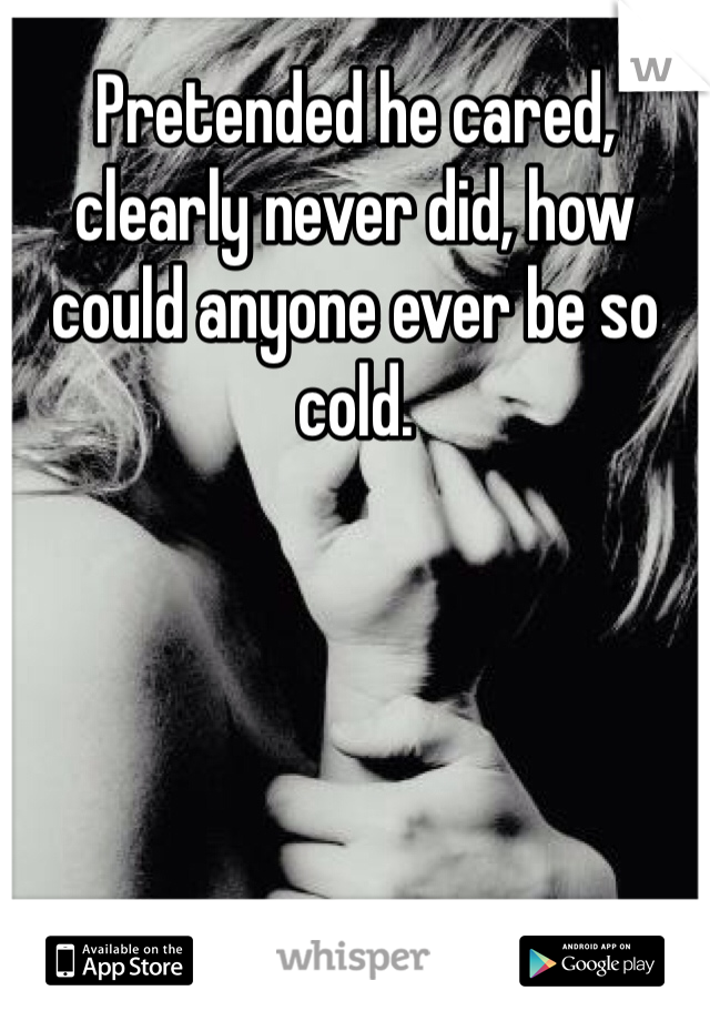 Pretended he cared, clearly never did, how could anyone ever be so cold.